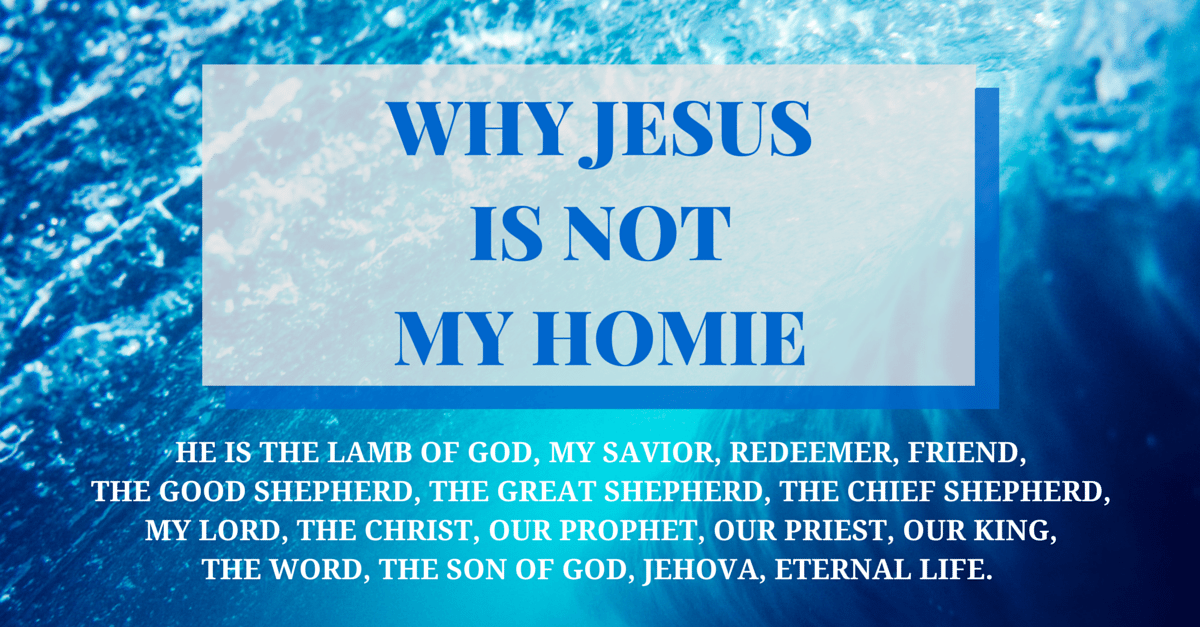 Why Jesus is Not My Homie But So Much More