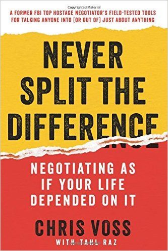 Never Split the Difference: Negotiating As If Your Life Depends On It by Chris Voss