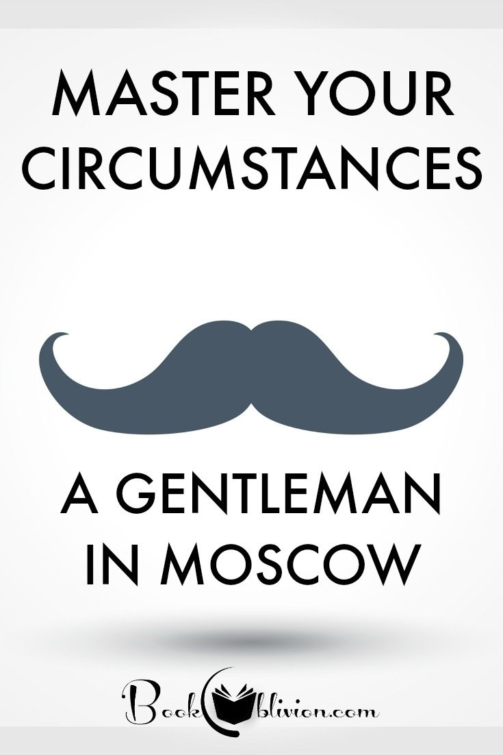 Mastering Your Circumstances in A Gentleman in Moscow by Amor Towles